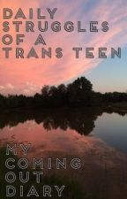 Transgender: Daily Struggles of a Trans Teen, My Coming Out Diary by SkeletonGlovedManson
