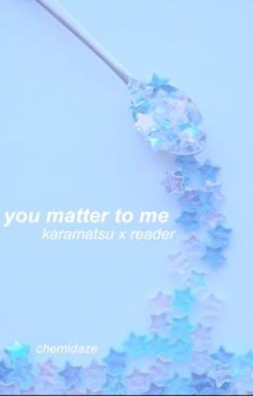 you matter to me (karamatsu x reader)