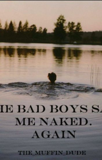 The Bad Boys Saw Me Naked. Again