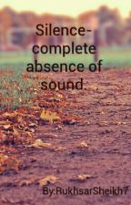Silence- complete absence of sound. by RukhsarSheikh7