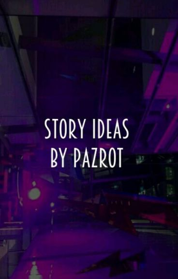Story Ideas by Pazrot