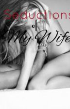 Seductions Of My Wife by GreenMindedGal