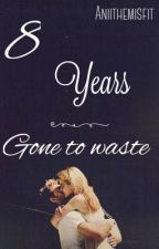 8 Years gone to waste by AnisaOliviaa