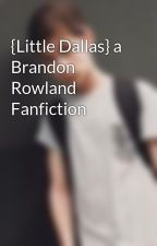 {Little Dallas} a Brandon Rowland Fanfiction by brandonswifiwife