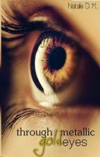 Through Metallic Gold Eyes (On Hiatus) by alieangeles