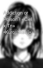 Addiction or Poison? «Ciel x Tn» •Kuroshitsuji• by Danpai