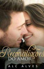 Reconciliações do Amor  (ESTÁ SENDO REPOSTADA) by ALINECARLA
