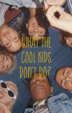 What The Cool Kids Don't Do?    5sos    tamamlandı by irwinslotus