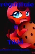 Pregúntale A Tikki (Miraculous Ladybug) by CastiellaUzumaki2374