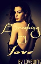 Breaking my Love (complete and editing) by lovewrites
