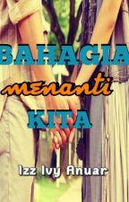 BAHAGIA MENANTI KITA by IzzIvyAnuar