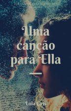 Uma Canção Para Ella [ Finalizada ] #projetoumadoseamais #escritoresdeouro by littlezoye