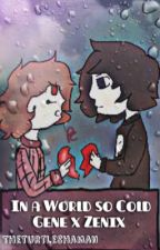 In a World So Cold~ A Gene x Zenix Fanfiction  by TheTurtleShaman