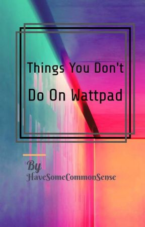 Things You Don't do on Wattpad by HaveSomeCommonSense