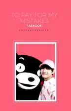 To Pay for my mistakes (Taekook) by Ukeforyourlife