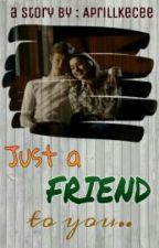 Just A Friend To You (2/2 by AprillKecee