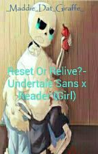 Reset Or Relive?- Undertale Sans X Reader (Girl) [COMPLETED✔✅] by _Maddie_Dat_Trash_