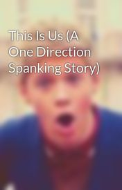 This Is Us (A One Direction Spanking Story) by sophie_horan123