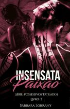 Insensata Paixão - Livro 2 - SÉRIE POSSESSIVOS TATUADOS by barbaralorrany