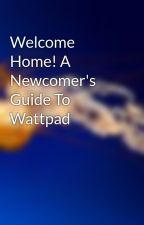 Welcome Home! A Newcomer's Guide To Wattpad by EarwigWriting