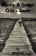 Maxby: A Broken Child's Savior by nanny1124