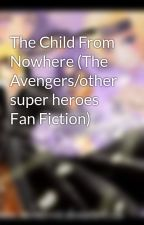 The Child From Nowhere (The Avengers/other super heroes Fan Fiction) by Jazebell