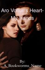 Aro Volturi's Heart- My Hands  by A_Bookworms_Name