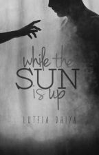 While The Sun is Up || #Wattys2016 by lutfiaaah