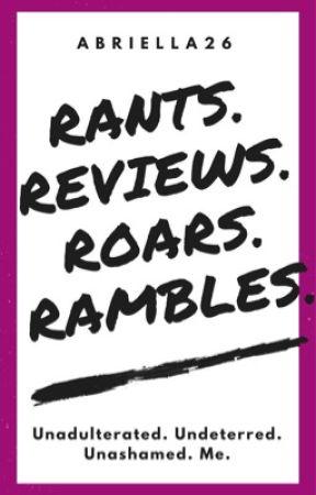 Rants. Reviews. Roars. Rambles.  by Abriella26