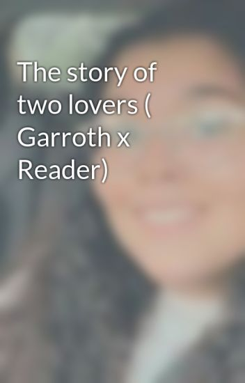 The story of two lovers ( Garroth x Reader) - Rivamika - Wattpad