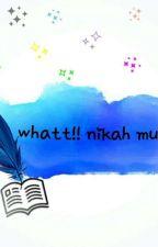 What!! Nikah Muda  by tyarayogi03