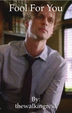 Fool For You: A Spencer Reid Fanfic  by thewalkingreid