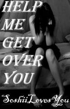 Help Me Get Over You by SoshiiLovesYou