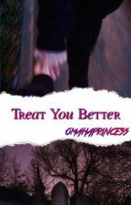 Treat You Better|s.p.r.m by omahaprincess