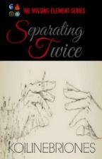 THE MISSING ELEMENT SERIES 03: Separating Twice by KoiLineBriones