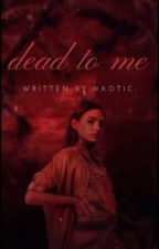 Dead To Me [✔️] {TYS_GR}  by haotic-