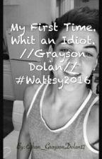My first time. With an idiot //Grayson Dolan// #Wattys2016 by Ethan_GraysonDolan12