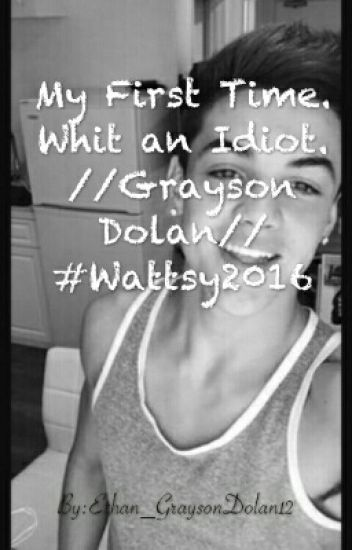My first time. With an idiot //Grayson Dolan// #Wattys2016