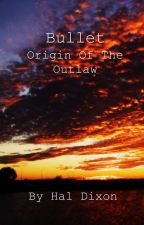 Bullet: Origin of the Outlaw by haldixon1