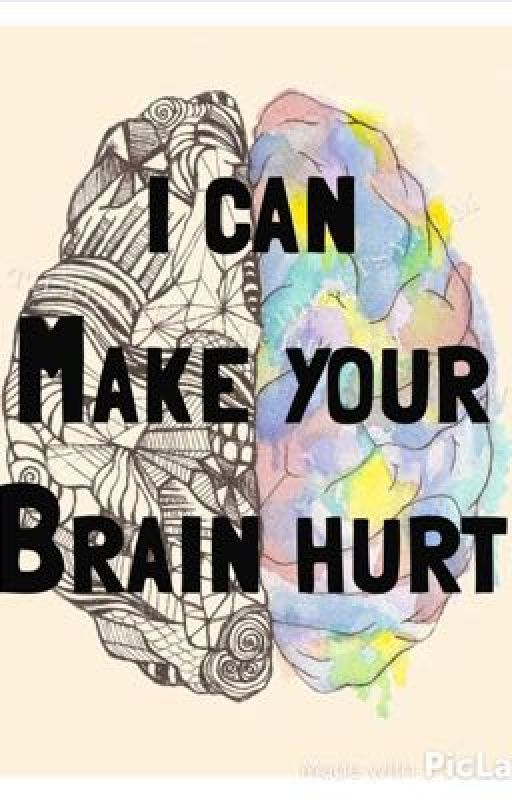 I Can Make Your Brain Hurt by theinsaneandthesane
