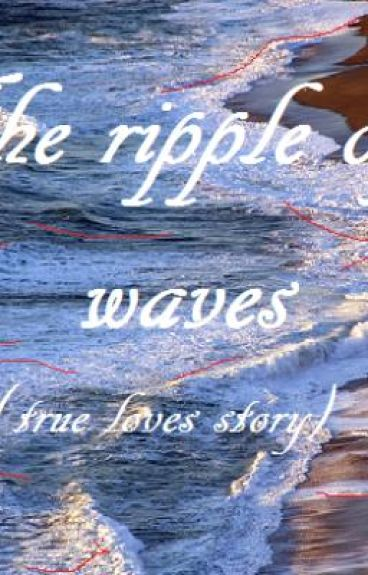 The Ripple of Waves (true loves story)