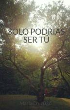 SOLO PODRIAS SER TÚ by MariaCruz026