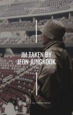 Im Taken By Jeon Jungkook [Fan Fiction~] by ilongmaster
