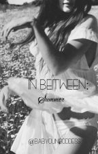 In Between: SUMMER. #Wattys2016 by babyoungoddess
