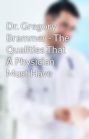 Dr. Gregory Brammer - The Qualities That A Physician Must Have by drgregorybrammer