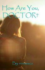 HOW ARE YOU, DOCTOR? by reresisca