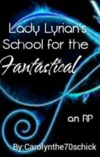 Lady Lyrian's school for the fantastical by Carolynthe70schick