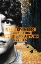 Coffee And Autumn Leaves: A Jesse Eisenberg Fanfic by scottthepilgrim