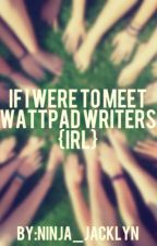 If I were to meet WattPad Writers {IRL} by 10TONIX