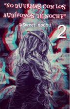 """""""¡¡NO DUERMAS CON LOS AUDIFONOS DE NOCHE!! """" ~2 Temporada~ by Sweet_Ooon"""